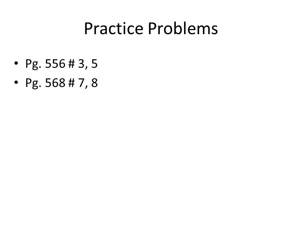 Practice Problems Pg. 556 # 3, 5 Pg. 568 # 7, 8