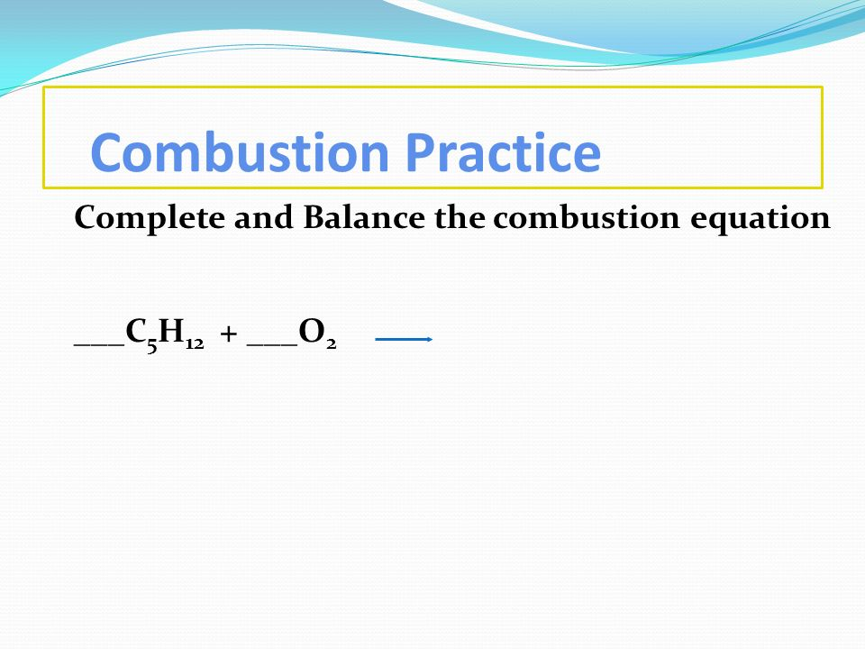 Combustion Practice Complete and Balance the combustion equation ___C5H12 + ___O2