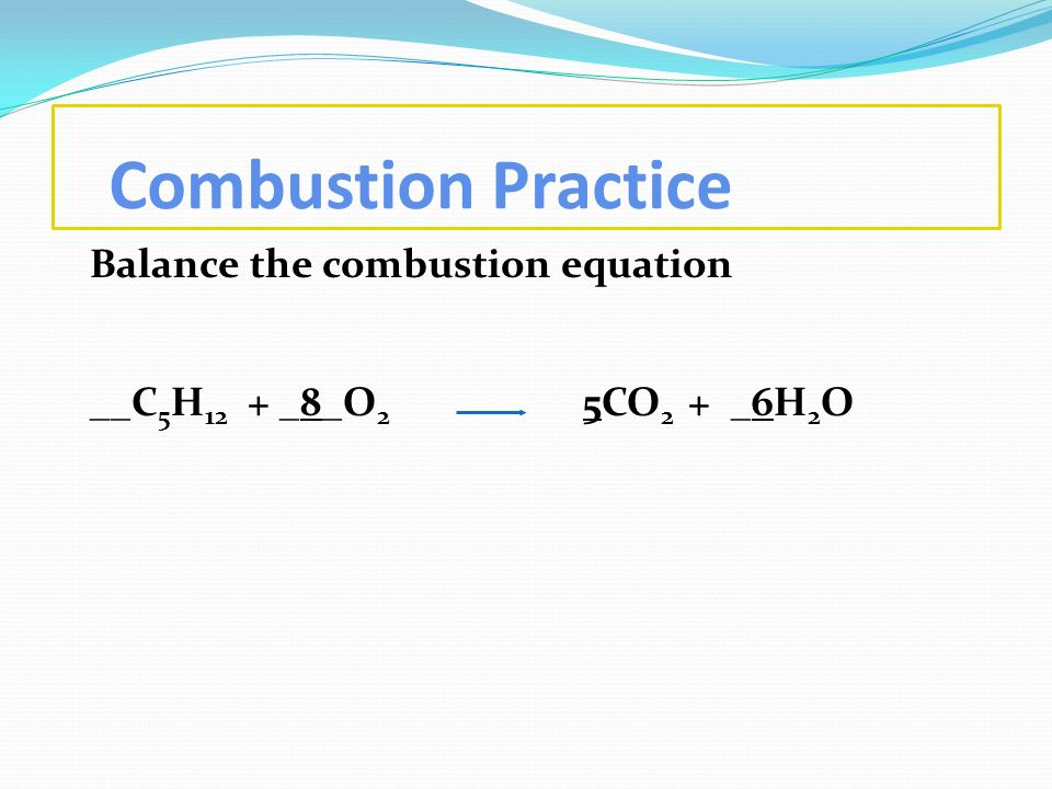 Combustion Practice Balance the combustion equation __C5H12 + _8_O2 5CO2 + _6H2O