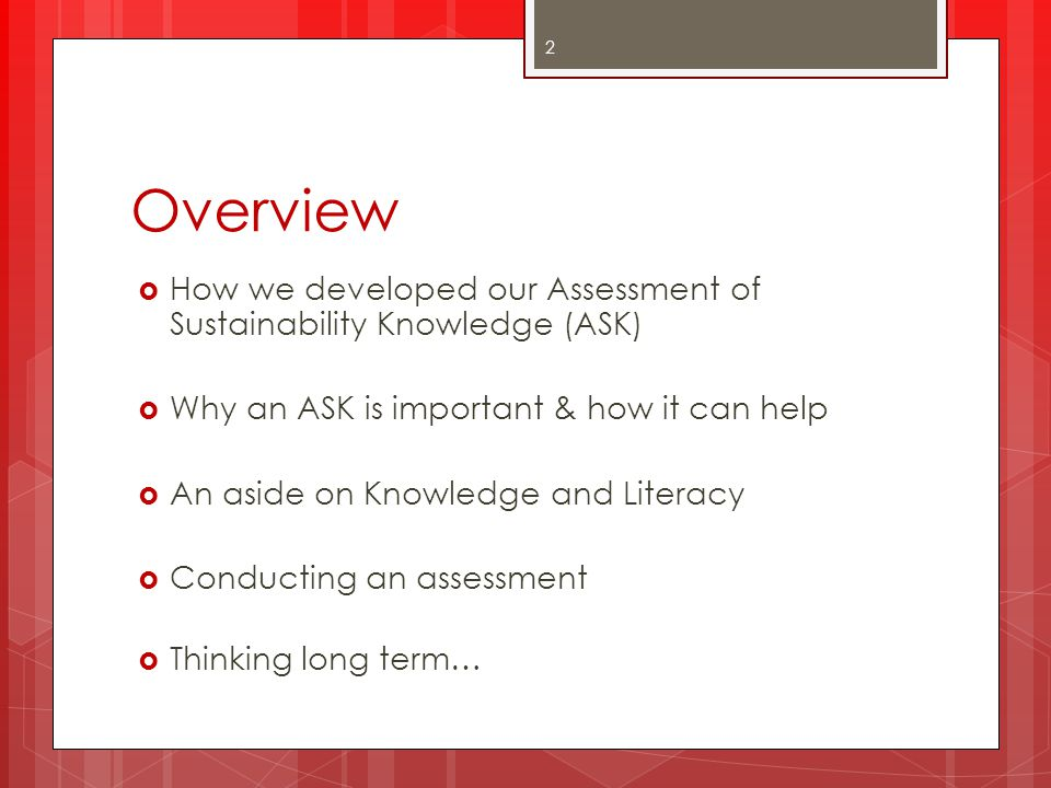 Overview How we developed our Assessment of Sustainability Knowledge (ASK) Why an ASK is important & how it can help.