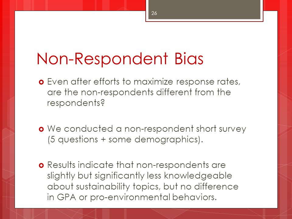 Non-Respondent Bias Even after efforts to maximize response rates, are the non-respondents different from the respondents