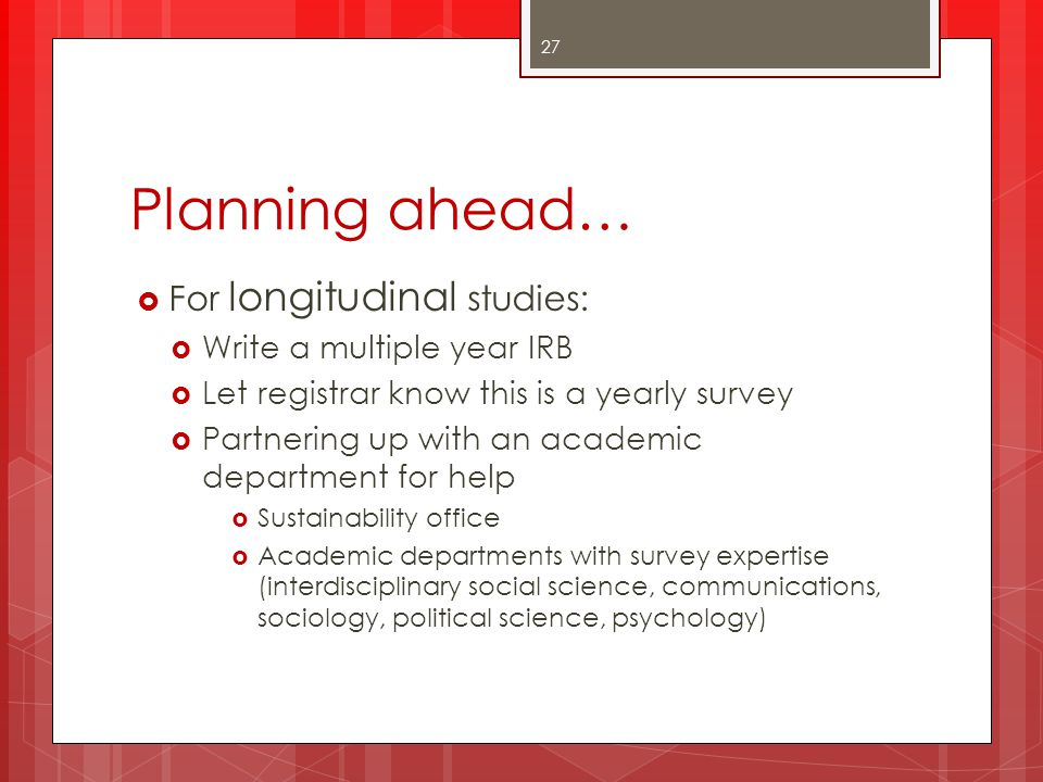 Planning ahead… For longitudinal studies: Write a multiple year IRB