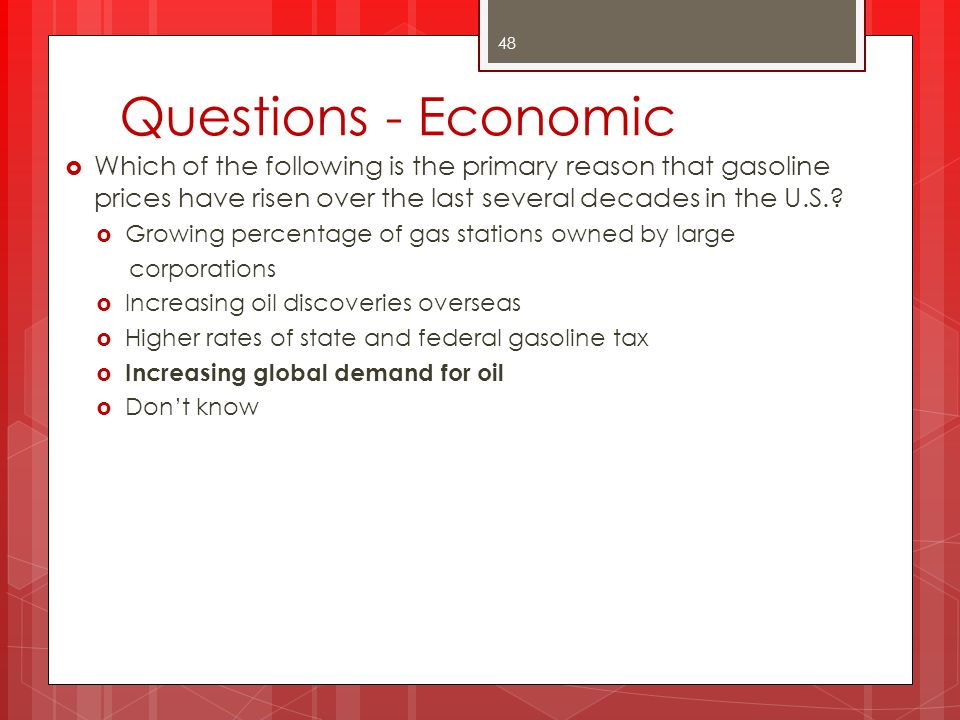 Questions - Economic Which of the following is the primary reason that gasoline prices have risen over the last several decades in the U.S.