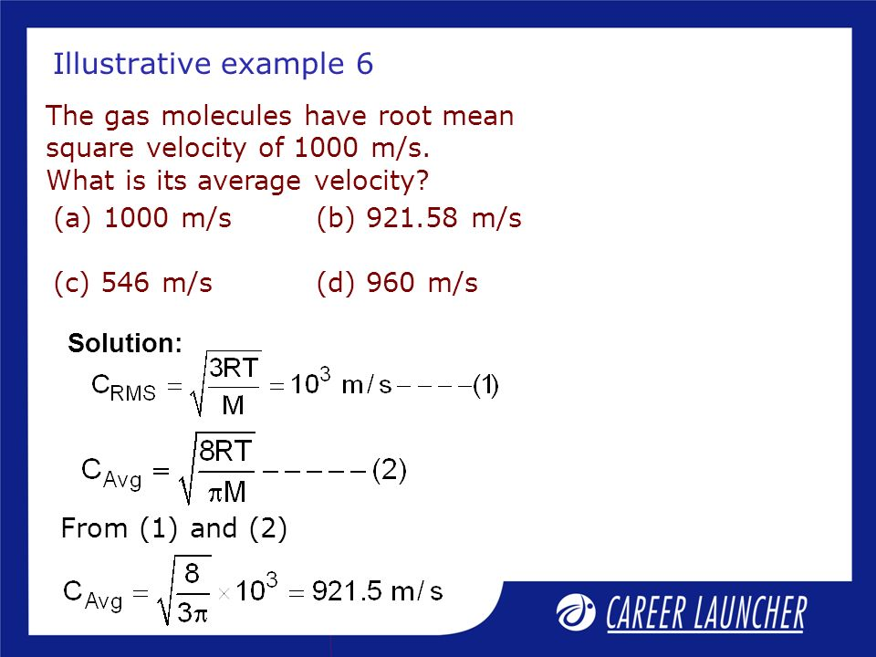 Illustrative example 6 The gas molecules have root mean square velocity of 1000 m/s. What is its average velocity