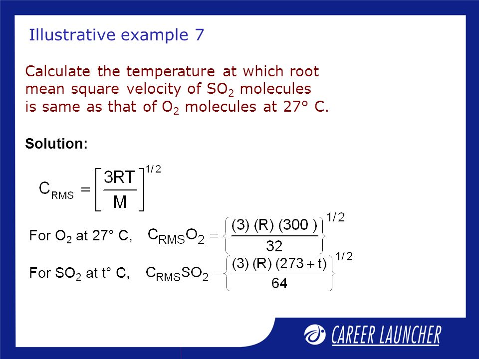 Illustrative example 7 Calculate the temperature at which root mean square velocity of SO2 molecules is same as that of O2 molecules at 27° C.