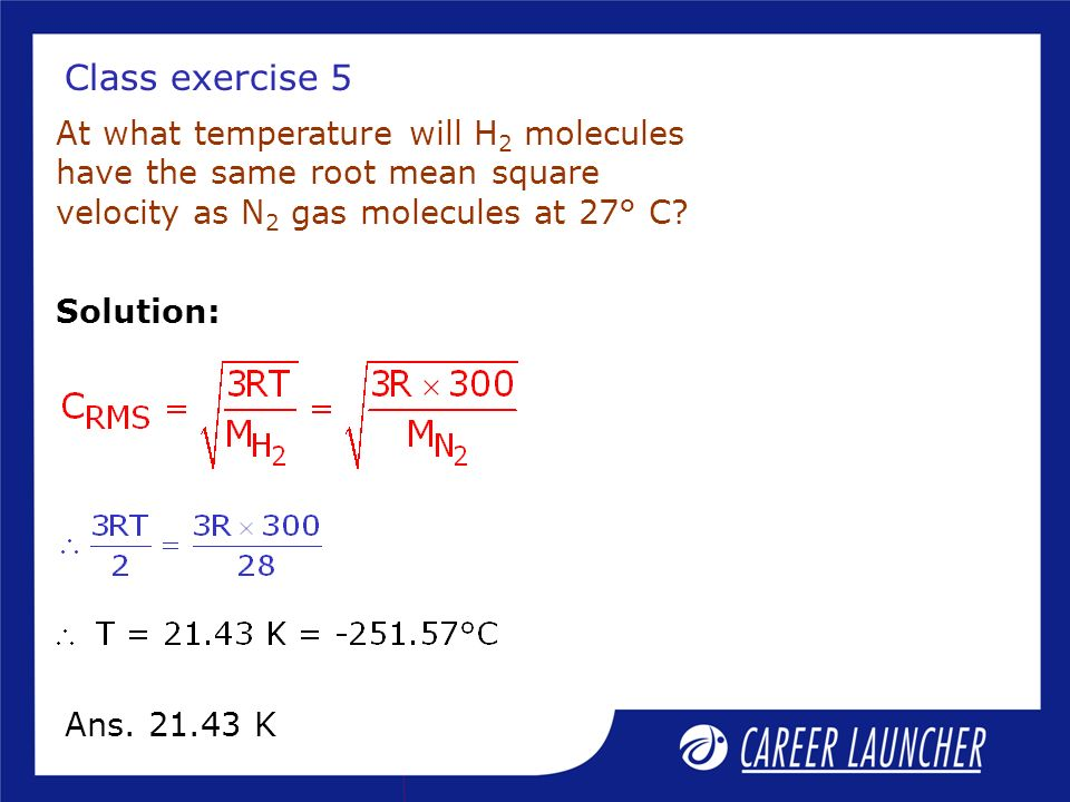 Class exercise 5 At what temperature will H2 molecules have the same root mean square velocity as N2 gas molecules at 27° C