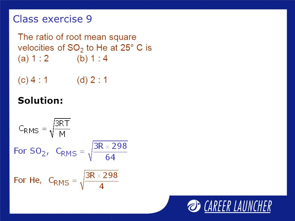 Class exercise 9 The ratio of root mean square velocities of SO2 to He at 25° C is (a) 1 : 2 (b) 1 : 4 (c) 4 : 1 (d) 2 : 1.
