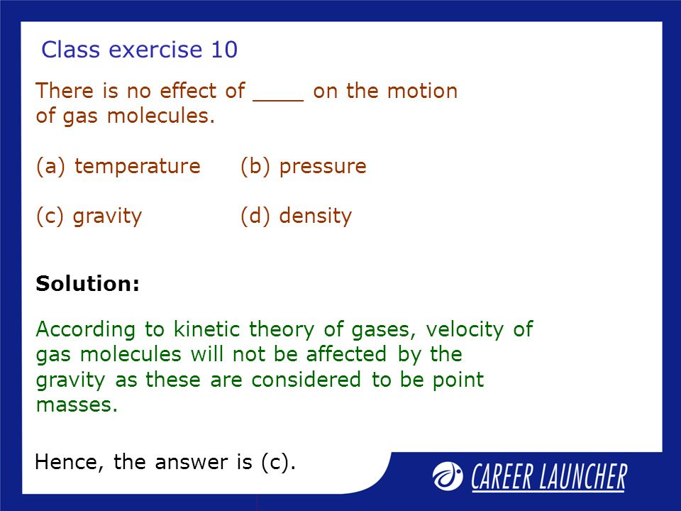 Class exercise 10 There is no effect of ____ on the motion of gas molecules. (a) temperature (b) pressure (c) gravity (d) density.