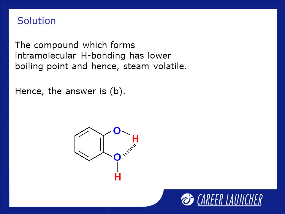 Solution The compound which forms intramolecular H-bonding has lower boiling point and hence, steam volatile.