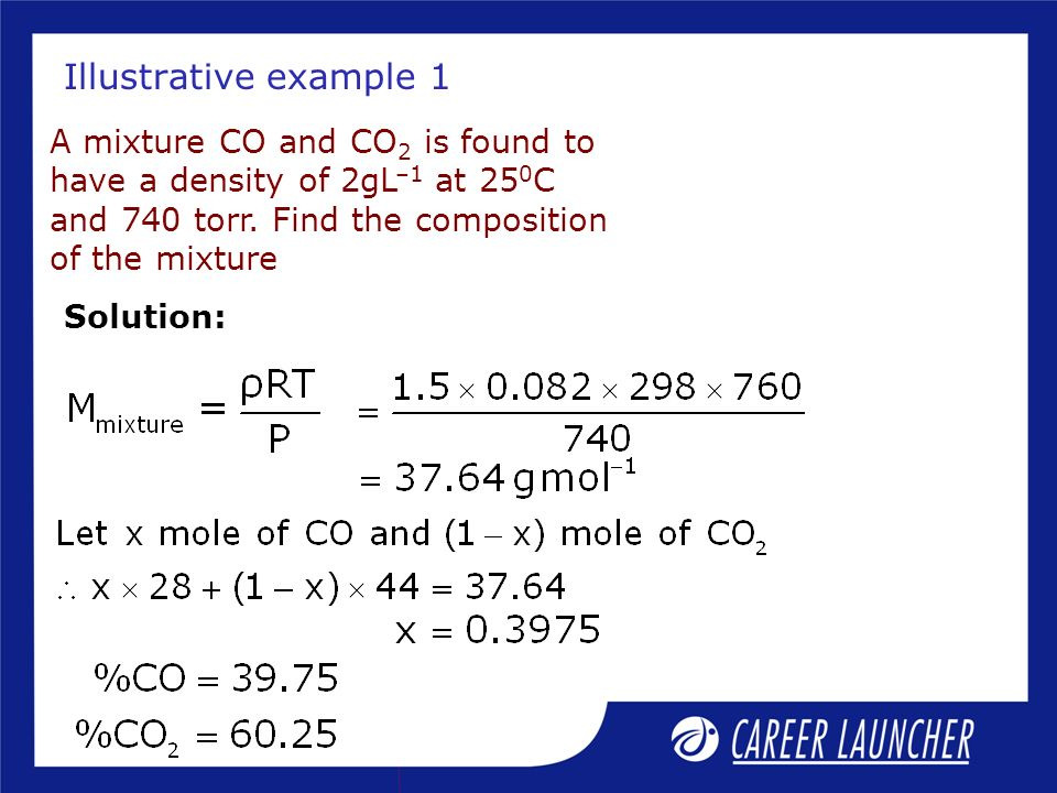Illustrative example 1 A mixture CO and CO2 is found to have a density of 2gL–1 at 250C and 740 torr. Find the composition of the mixture.