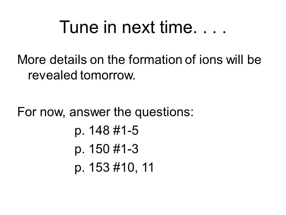 Tune in next time. . . . More details on the formation of ions will be revealed tomorrow. For now, answer the questions: