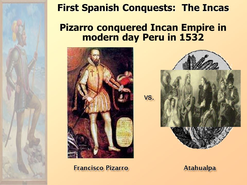 First Spanish Conquests: The Incas Pizarro conquered Incan Empire in modern day Peru in 1532