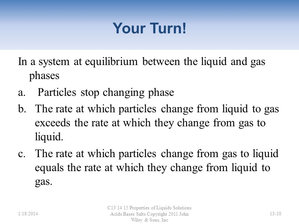 Your Turn! In a system at equilibrium between the liquid and gas phases. Particles stop changing phase.