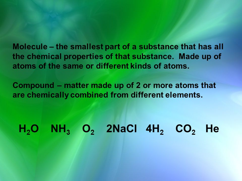 Molecule – the smallest part of a substance that has all the chemical properties of that substance. Made up of atoms of the same or different kinds of atoms. Compound – matter made up of 2 or more atoms that are chemically combined from different elements.