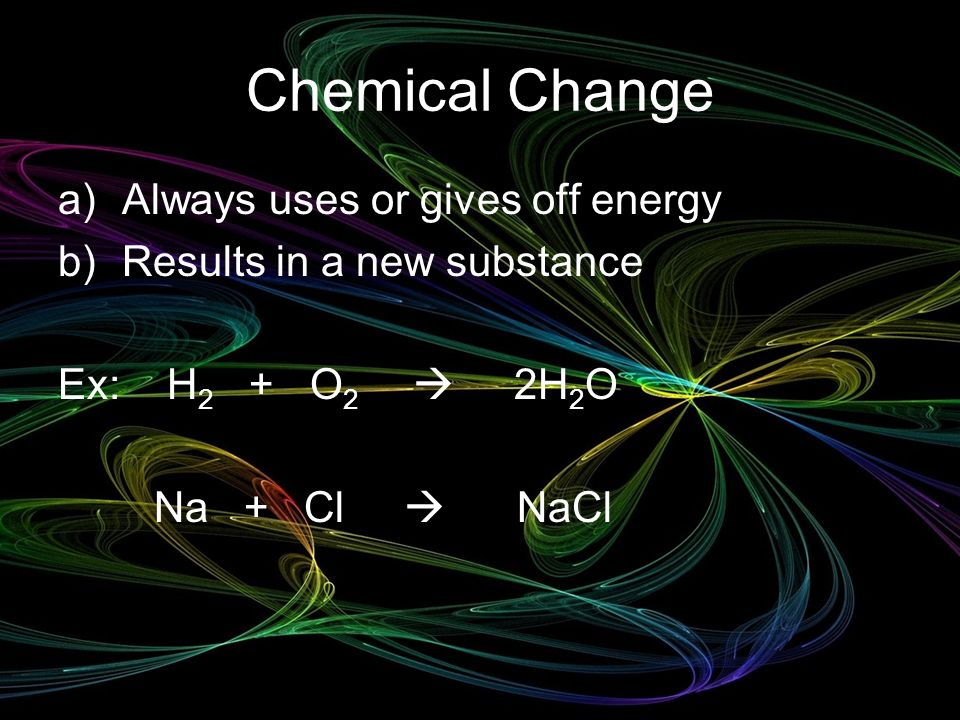 Chemical Change Always uses or gives off energy