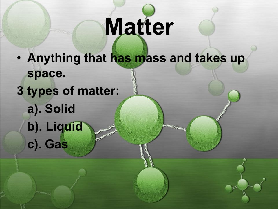 Matter Anything that has mass and takes up space. 3 types of matter: