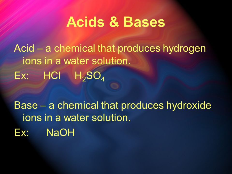 Acids & Bases Acid – a chemical that produces hydrogen ions in a water solution. Ex: HCl H2SO4.