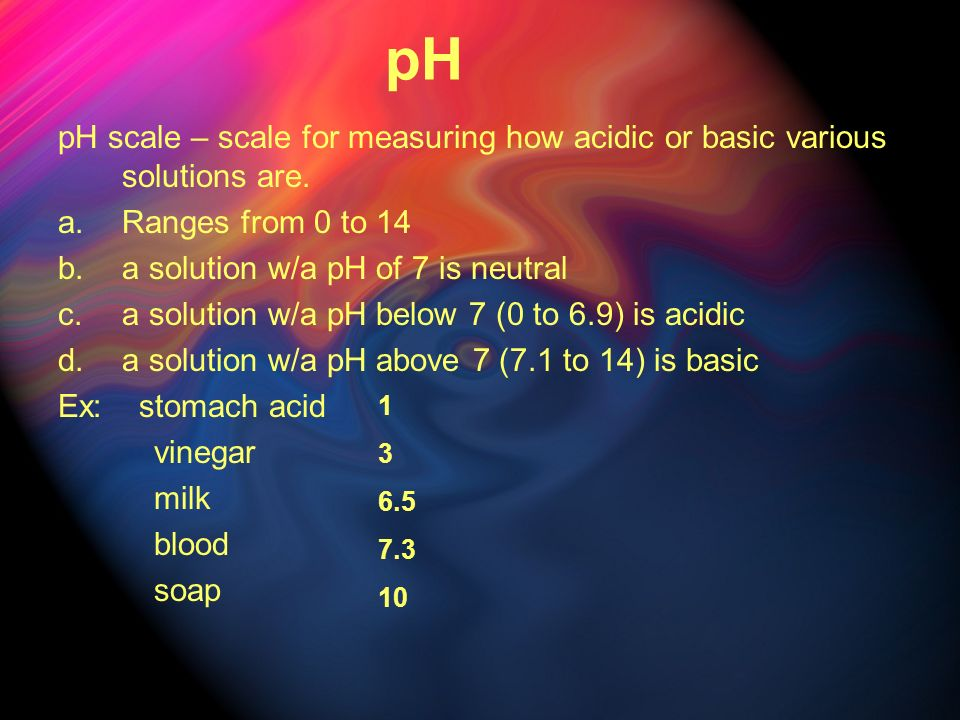 pH pH scale – scale for measuring how acidic or basic various solutions are. Ranges from 0 to 14. a solution w/a pH of 7 is neutral.