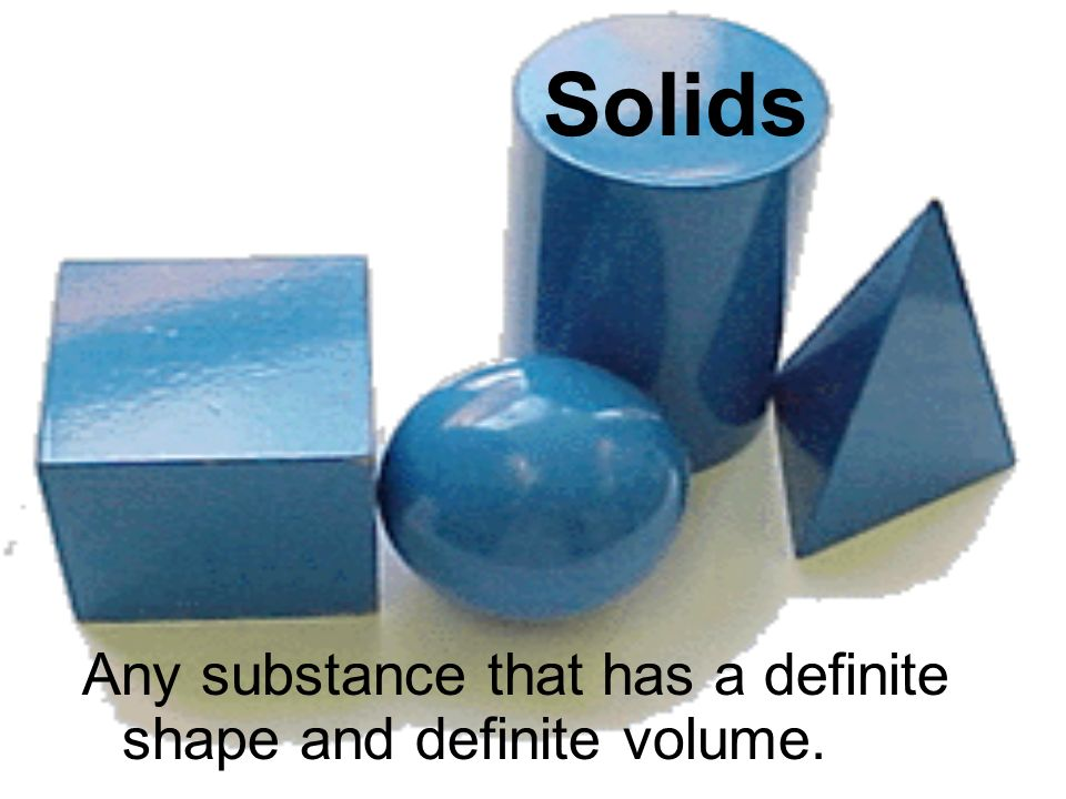 Solids Any substance that has a definite shape and definite volume.