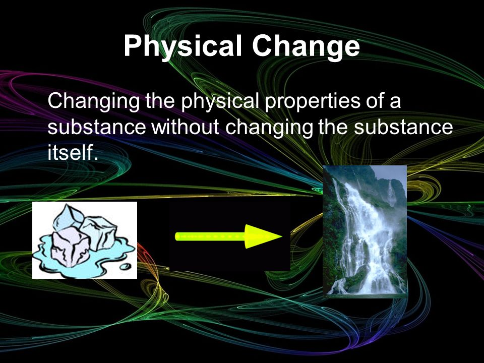 Physical Change Changing the physical properties of a substance without changing the substance itself.