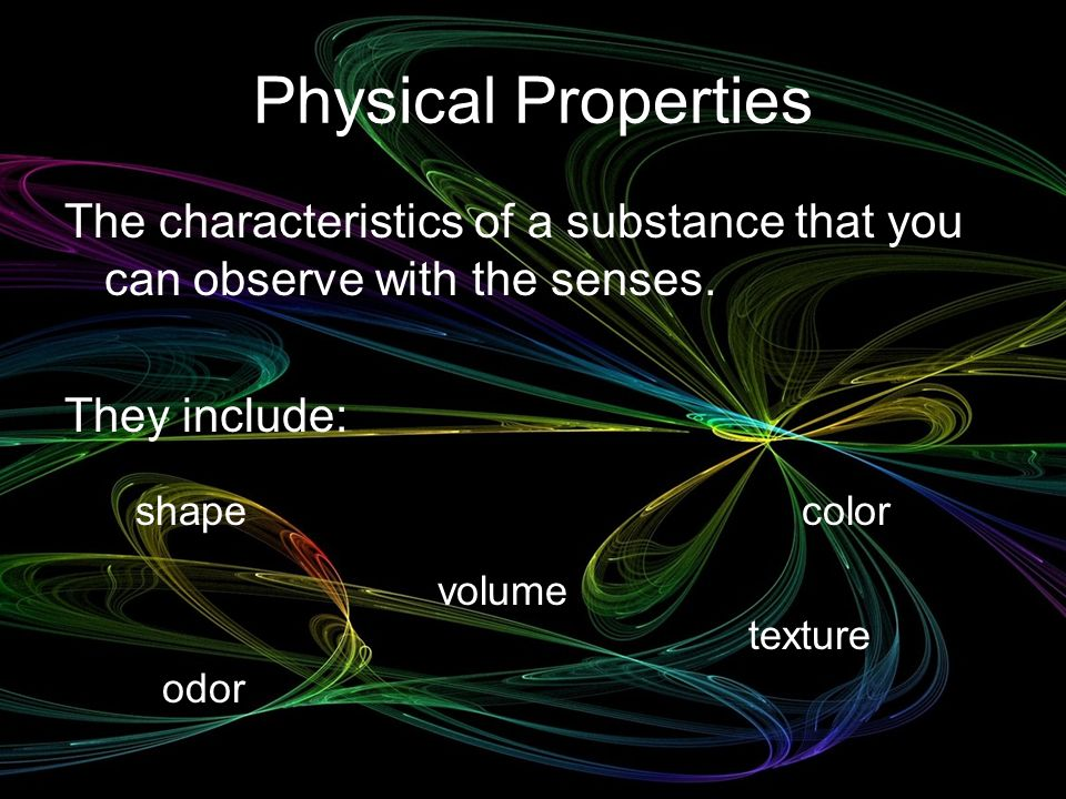 Physical Properties The characteristics of a substance that you can observe with the senses. They include: