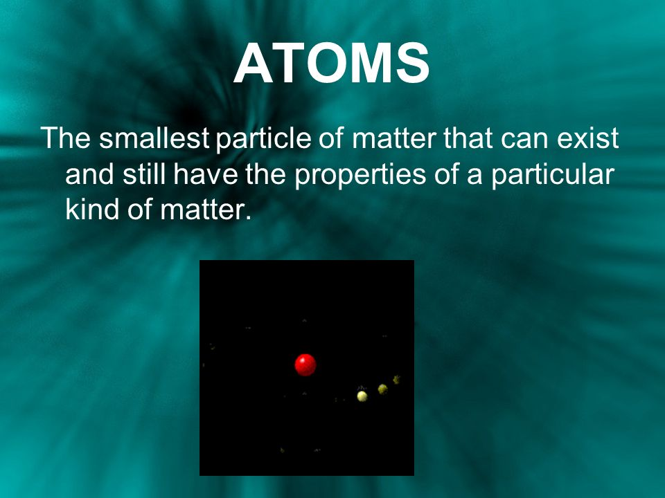 ATOMS The smallest particle of matter that can exist and still have the properties of a particular kind of matter.
