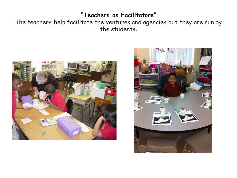 Teachers as Facilitators The teachers help facilitate the ventures and agencies but they are run by the students.