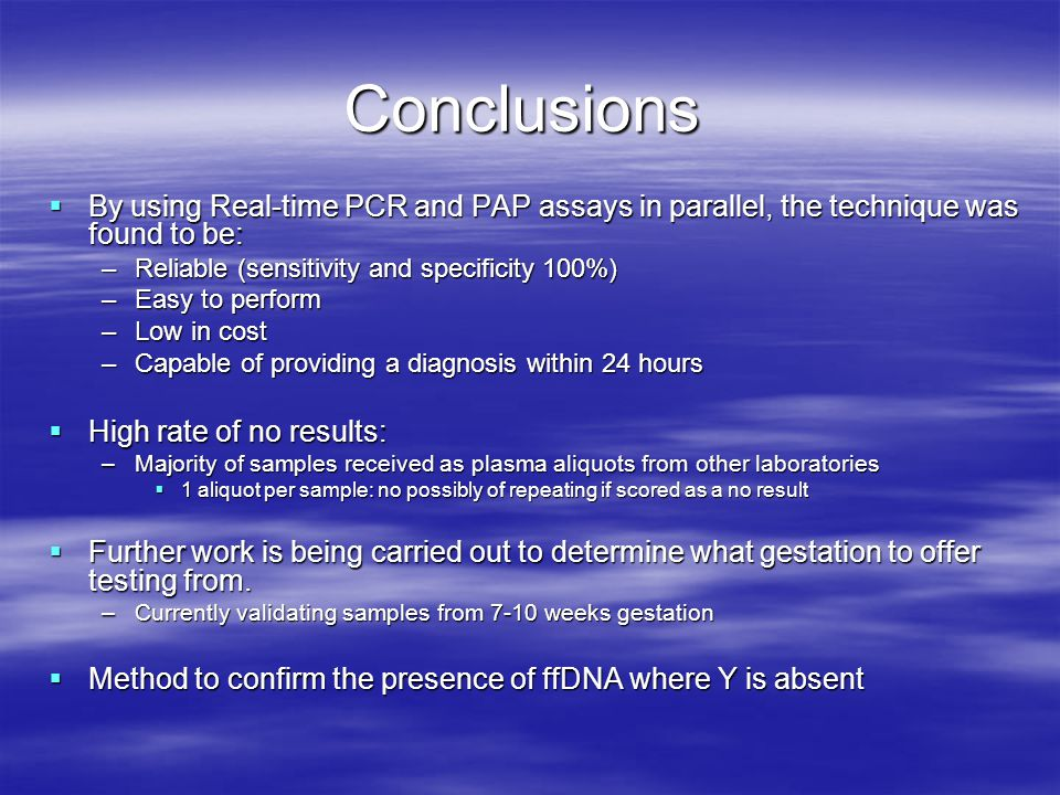 Conclusions By using Real-time PCR and PAP assays in parallel, the technique was found to be: Reliable (sensitivity and specificity 100%)
