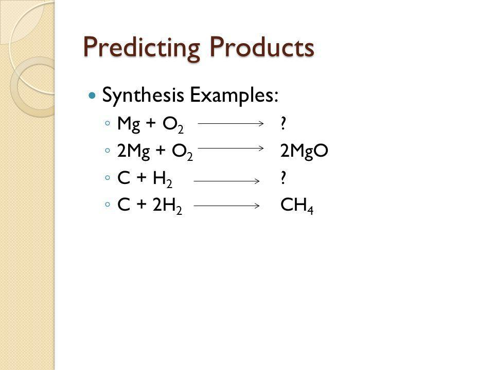 Predicting Products Synthesis Examples: Mg + O2 2Mg + O2 2MgO