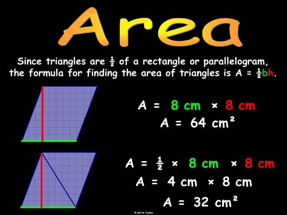 Area A = 8 cm × 8 cm A = 64 cm² A = ½ × 8 cm × 8 cm A = 4 cm × 8 cm A