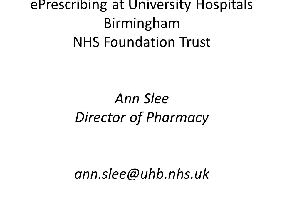 ePrescribing at University Hospitals Birmingham NHS Foundation Trust Ann Slee Director of Pharmacy ann.slee@uhb.nhs.uk