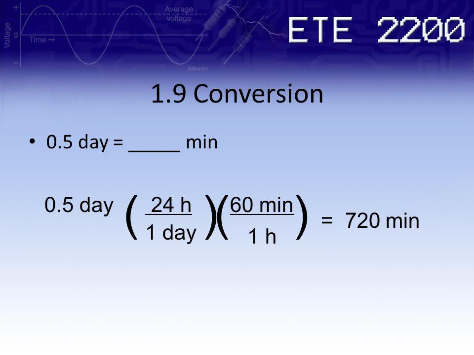 ( ) ( ) 1.9 Conversion 0.5 day = _____ min 0.5 day 24 h 60 min