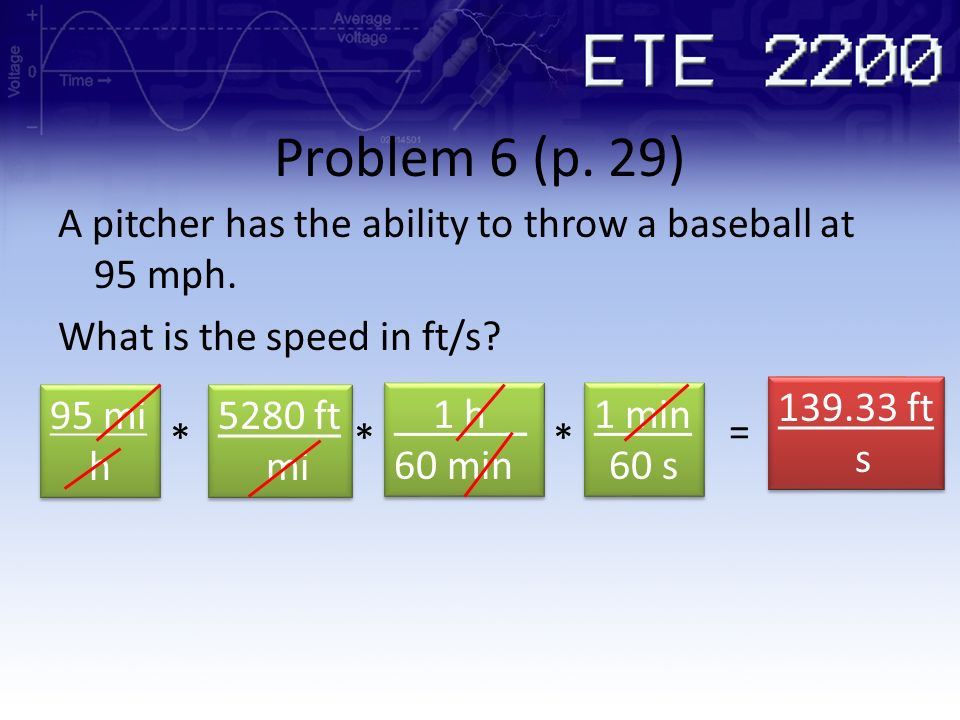 Problem 6 (p. 29) A pitcher has the ability to throw a baseball at 95 mph. What is the speed in ft/s