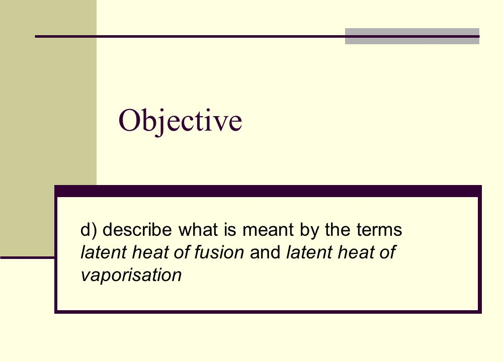 Objective d) describe what is meant by the terms latent heat of fusion and latent heat of vaporisation.