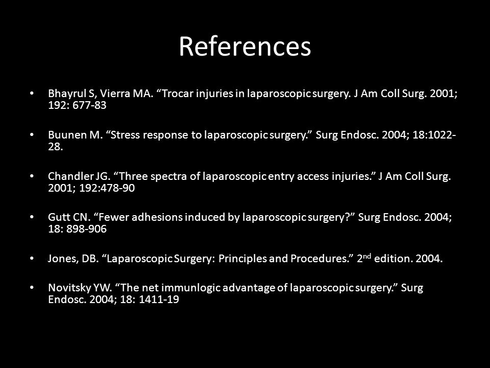 References Bhayrul S, Vierra MA. Trocar injuries in laparoscopic surgery. J Am Coll Surg. 2001; 192: 677-83.