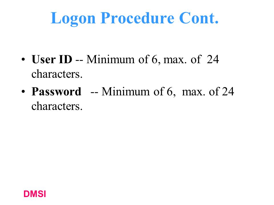 Logon Procedure Cont. User ID -- Minimum of 6, max. of 24 characters.