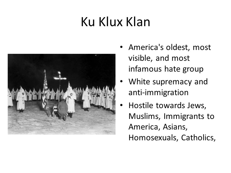 Ku Klux Klan America s oldest, most visible, and most infamous hate group. White supremacy and anti-immigration.
