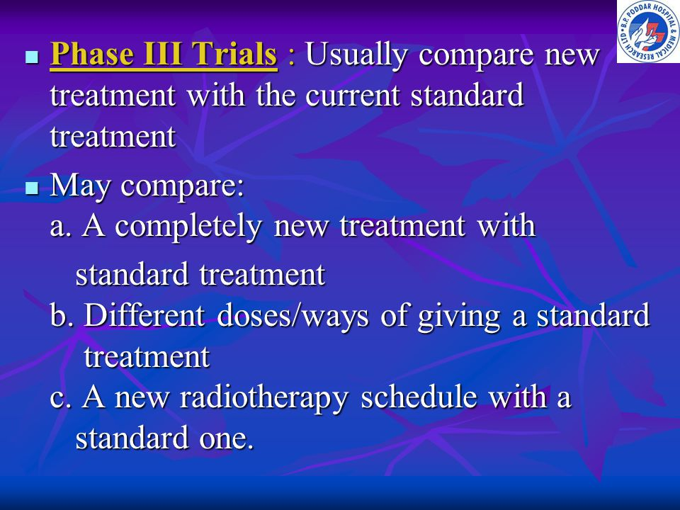 Phase III Trials : Usually compare new treatment with the current standard treatment