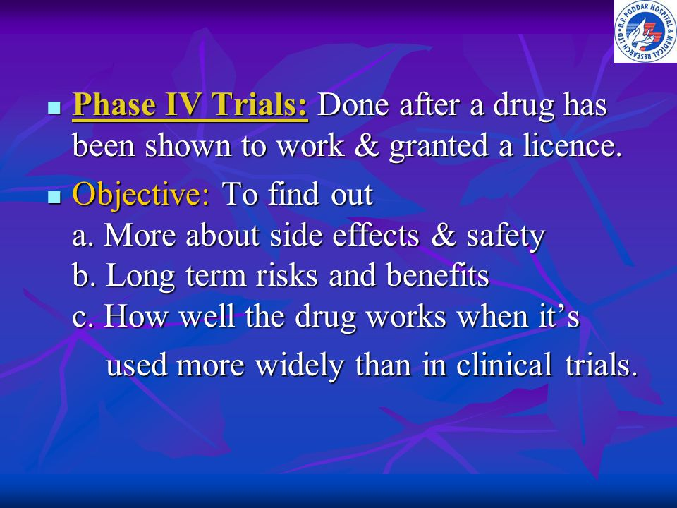 Phase IV Trials: Done after a drug has been shown to work & granted a licence.