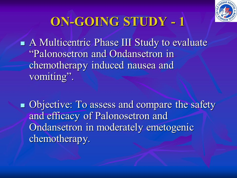 ON-GOING STUDY - 1 A Multicentric Phase III Study to evaluate Palonosetron and Ondansetron in chemotherapy induced nausea and vomiting .