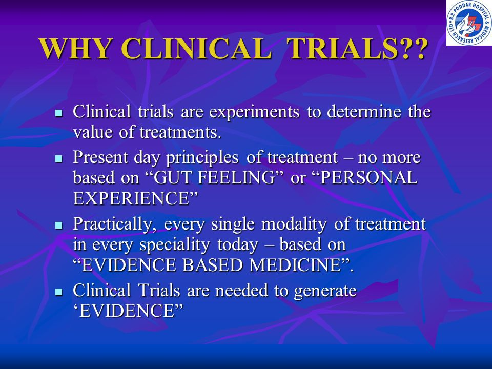 WHY CLINICAL TRIALS Clinical trials are experiments to determine the value of treatments.