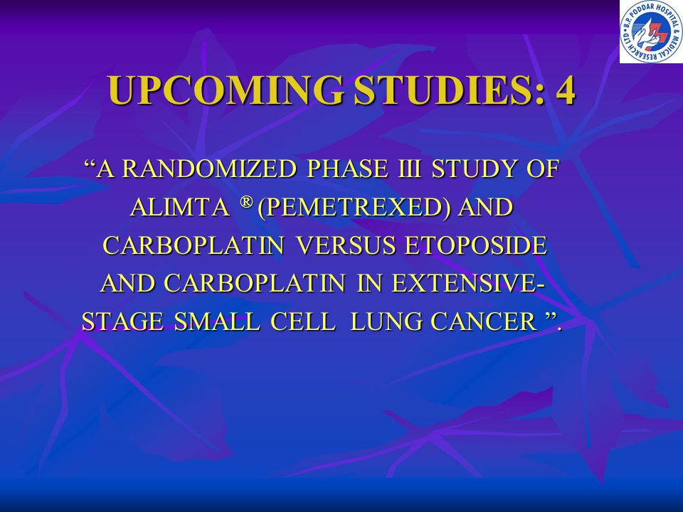UPCOMING STUDIES: 4 A RANDOMIZED PHASE III STUDY OF