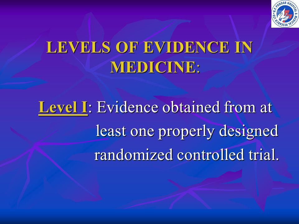 LEVELS OF EVIDENCE IN MEDICINE: Level I: Evidence obtained from at