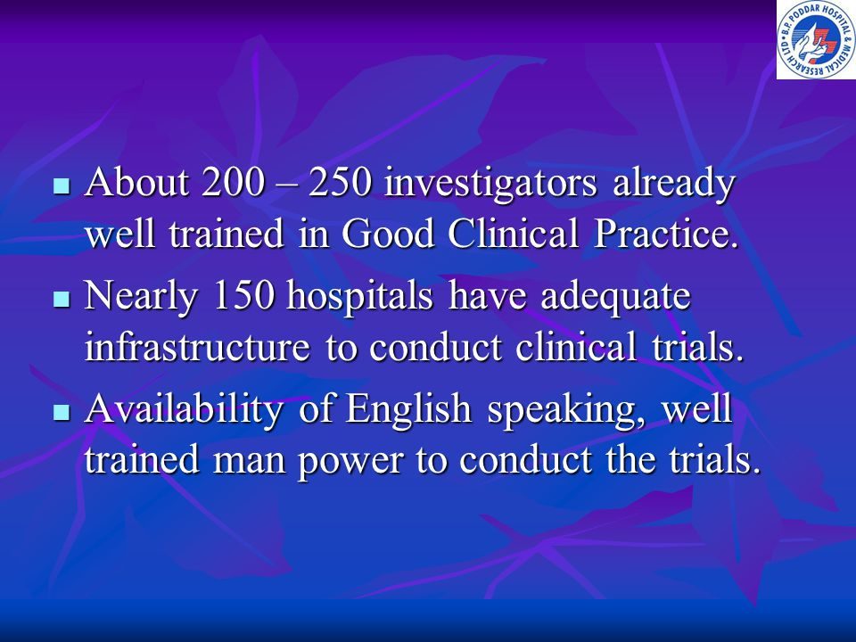 About 200 – 250 investigators already well trained in Good Clinical Practice.