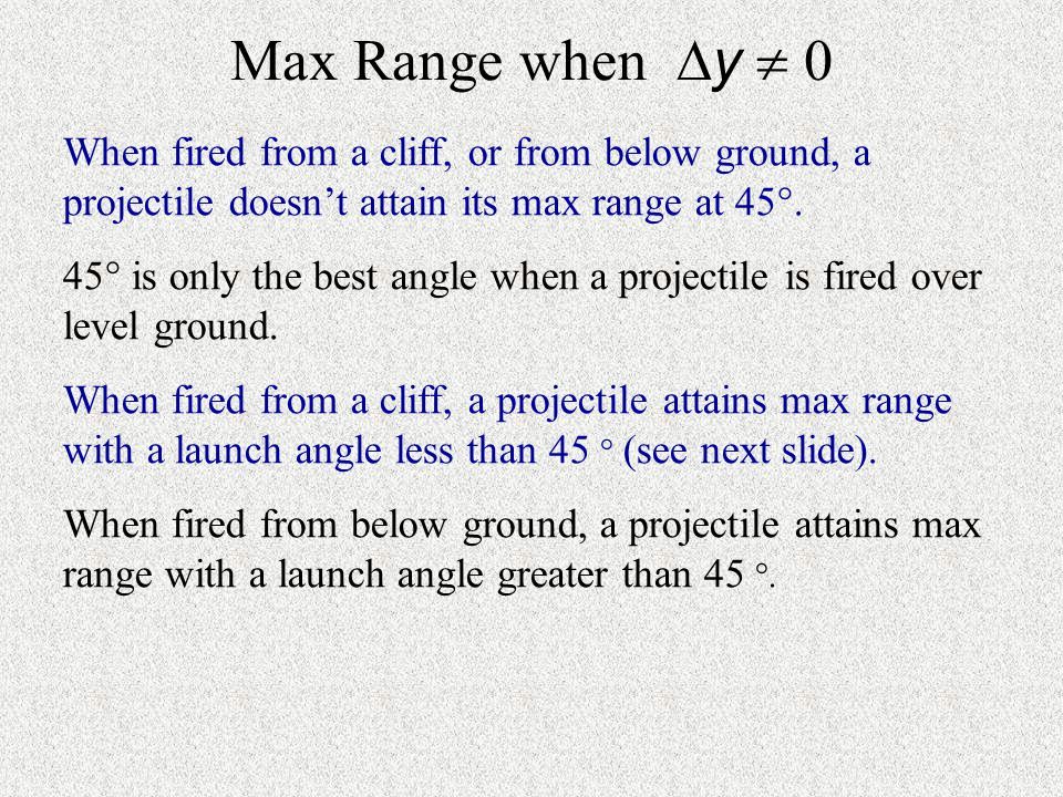 Max Range when y  0 When fired from a cliff, or from below ground, a projectile doesn't attain its max range at 45.