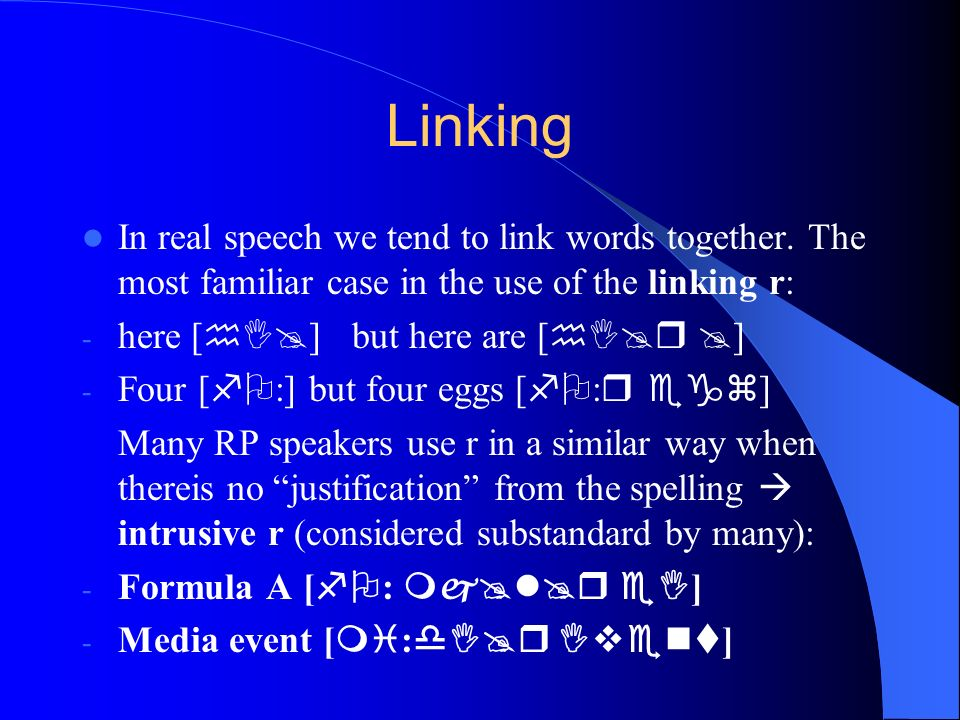 Linking In real speech we tend to link words together. The most familiar case in the use of the linking r: