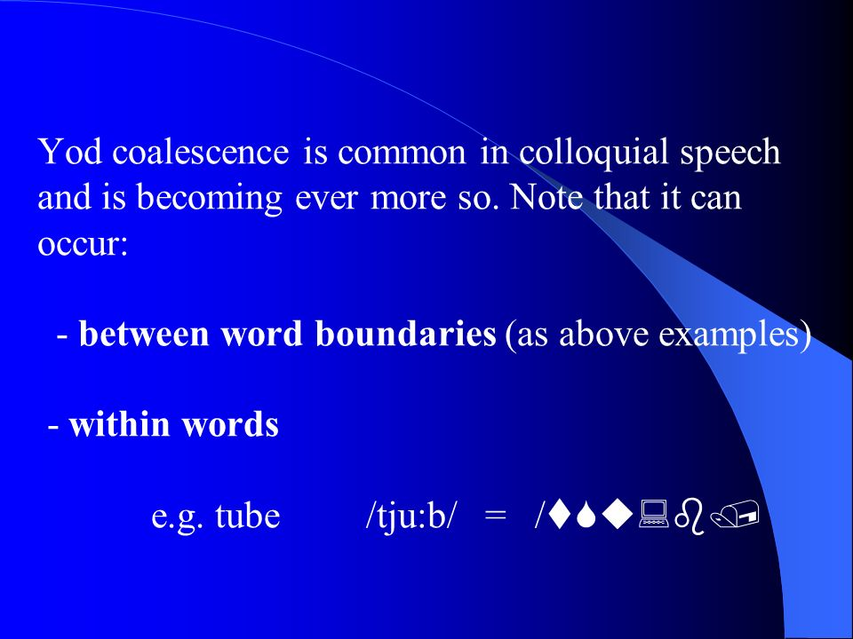 Yod coalescence is common in colloquial speech and is becoming ever more so.