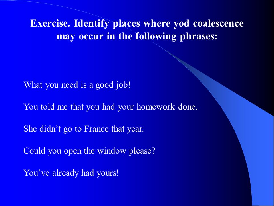 Exercise. Identify places where yod coalescence may occur in the following phrases: