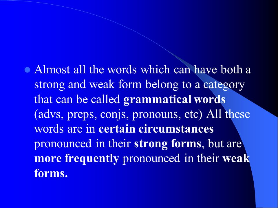 Almost all the words which can have both a strong and weak form belong to a category that can be called grammatical words (advs, preps, conjs, pronouns, etc) All these words are in certain circumstances pronounced in their strong forms, but are more frequently pronounced in their weak forms.