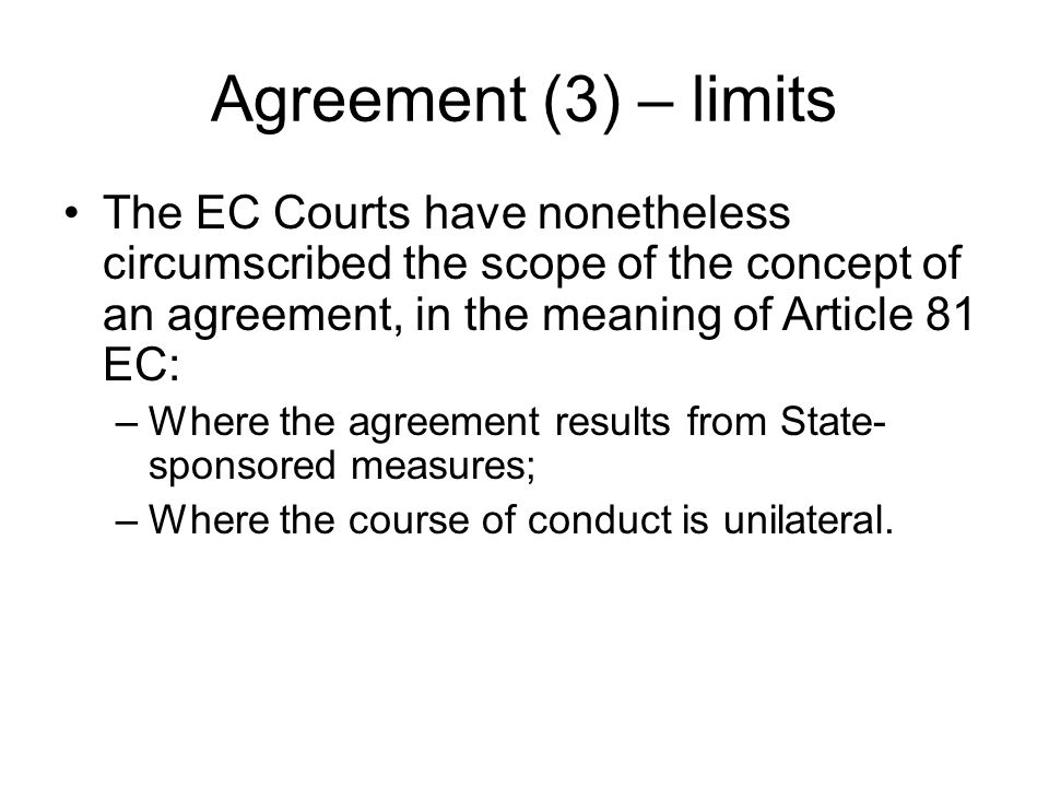 Agreement (3) – limits The EC Courts have nonetheless circumscribed the scope of the concept of an agreement, in the meaning of Article 81 EC: